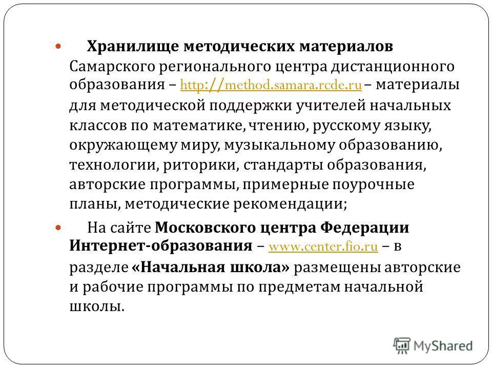 Хранилище методических материалов Самарского регионального центра дистанционного образования – http://method.samara.rcde.ru – материалы для методической поддержки учителей начальных классов по математике, чтению, русскому языку, окружающему миру, муз