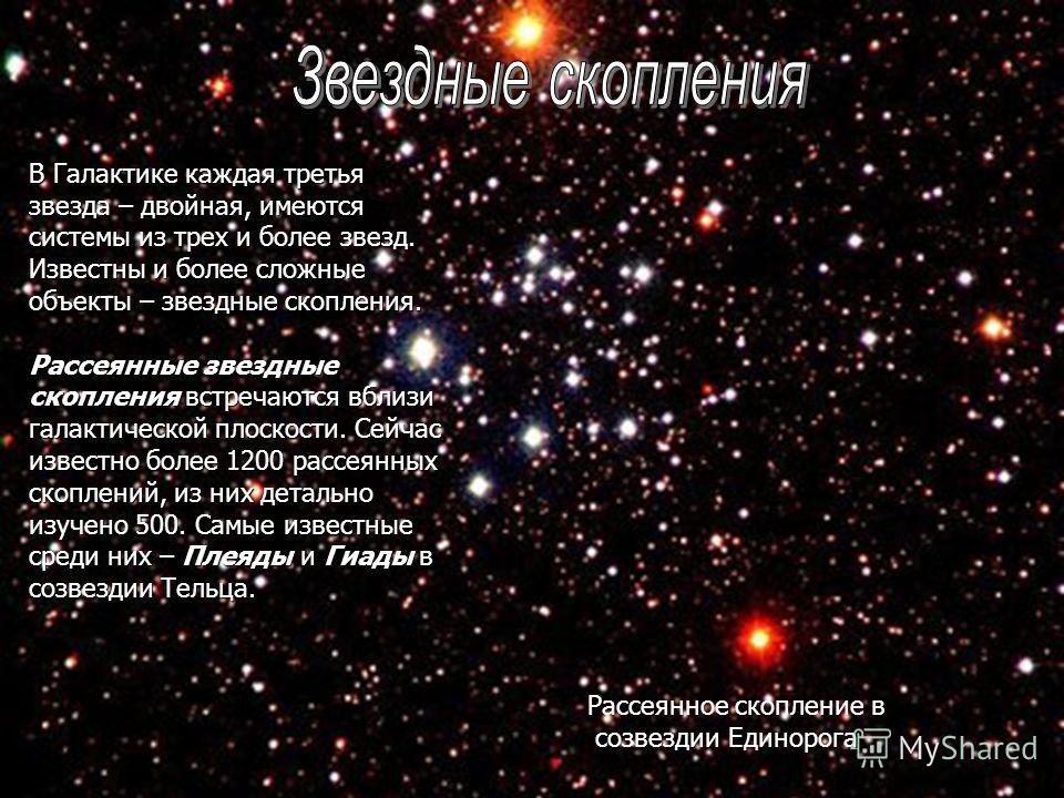Рассеянное скопление в созвездии Единорога В Галактике каждая третья звезда – двойная, имеются системы из трех и более звезд. Известны и более сложные объекты – звездные скопления. Рассеянные звездные скопления встречаются вблизи галактической плоско