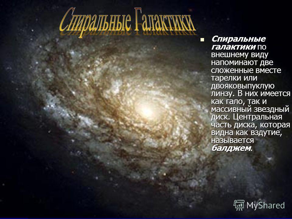 Спиральные галактики по внешнему виду напоминают две сложенные вместе тарелки или двояковыпуклую линзу. В них имеется как гало, так и массивный звездный диск. Центральная часть диска, которая видна как вздутие, называется балджем. Спиральные галактик