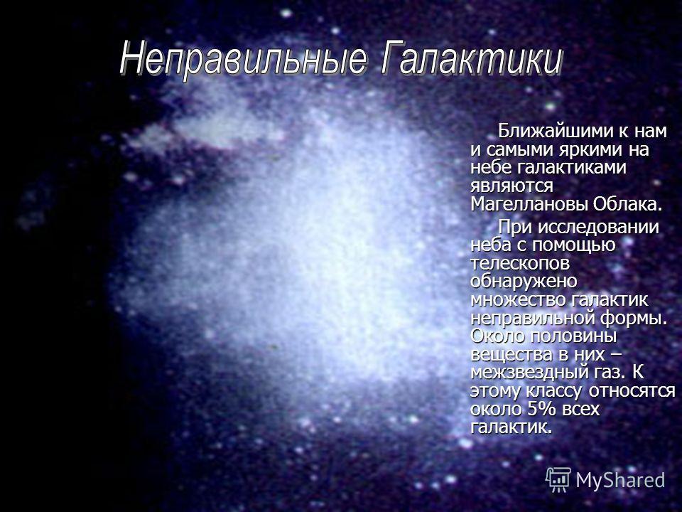 Ближайшими к нам и самыми яркими на небе галактиками являются Магеллановы Облака. Ближайшими к нам и самыми яркими на небе галактиками являются Магеллановы Облака. При исследовании неба с помощью телескопов обнаружено множество галактик неправильной