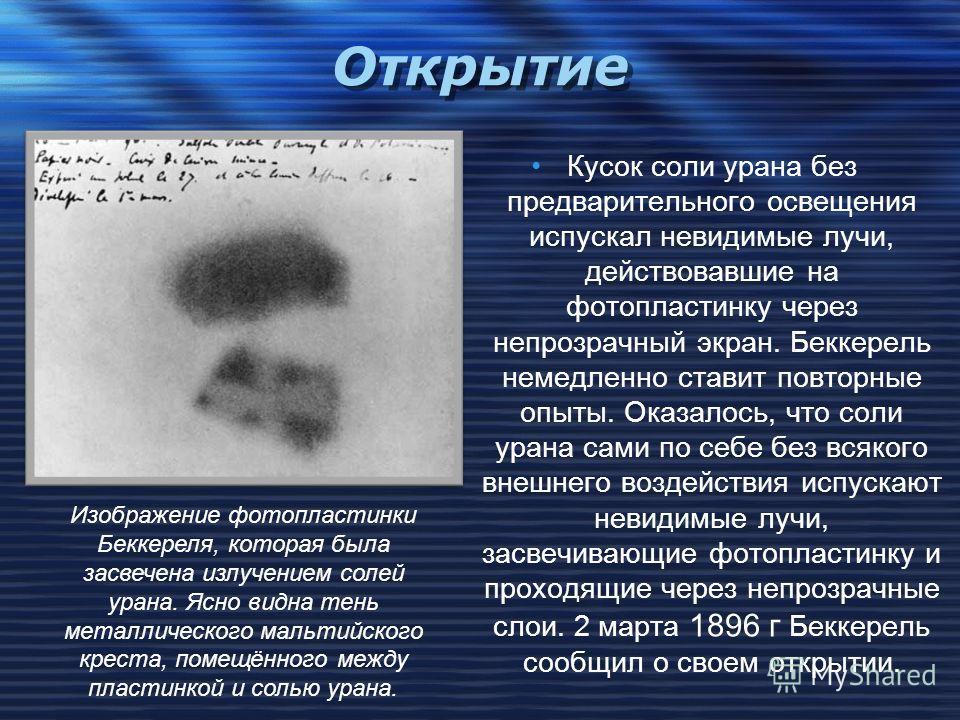 Открытие Явление радиоактивности было открыто французским физиком А. Беккерелем 1 марта 1896 года при случайных обстоятельствах. Беккерель положил несколько фотографических пластинок в ящик своего стола и, чтобы на них не попал видимый свет, он прида