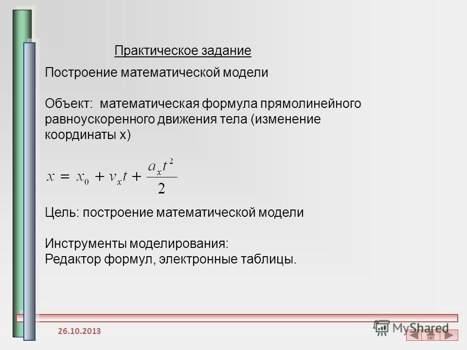 Практическое задание Построение математической модели Объект: математическая формула прямолинейного равноускоренного движения тела (изменение координаты x) Цель: построение математической модели Инструменты моделирования: Редактор формул, электронные