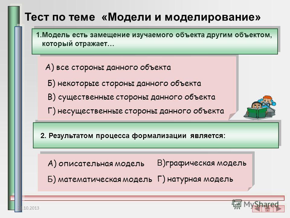 Тест по теме «Модели и моделирование» 1.Модель есть замещение изучаемого объекта другим объектом, который отражает… А) все стороны данного объекта Б) некоторые стороны данного объекта В) существенные стороны данного объекта Г) несущественные стороны