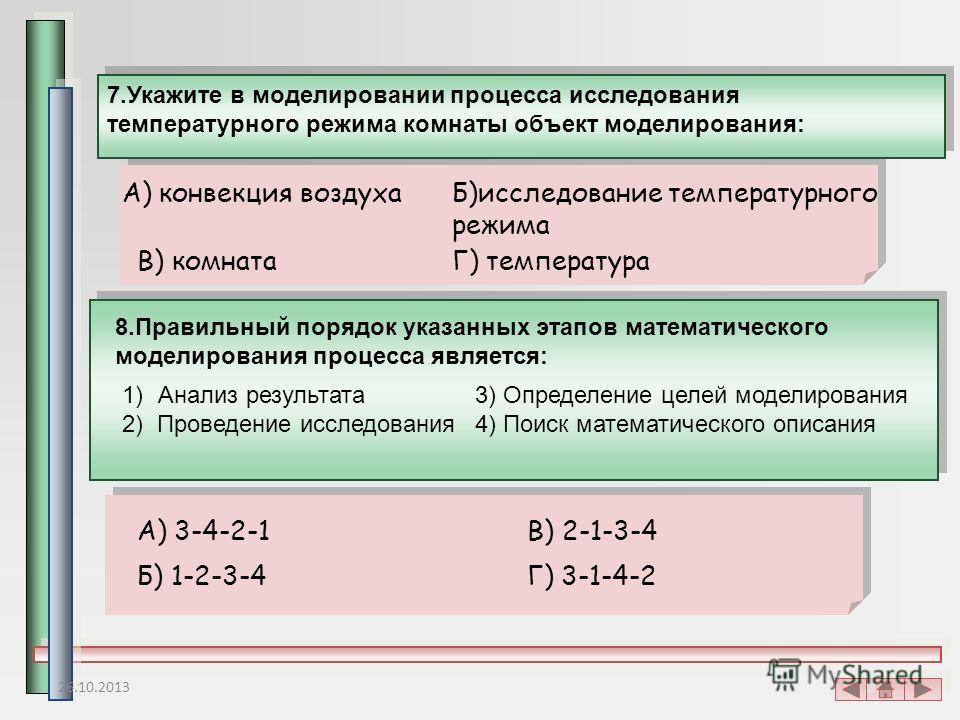 7.Укажите в моделировании процесса исследования температурного режима комнаты объект моделирования: Б)исследование температурного режима В) комнатаГ) температура 8.Правильный порядок указанных этапов математического моделирования процесса является: 1