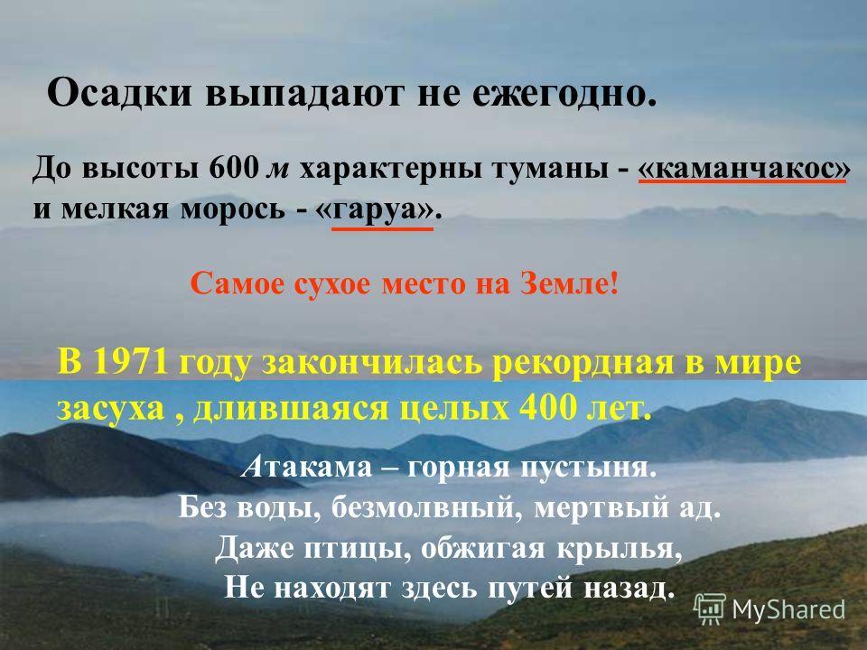 Осадки выпадают не ежегодно. До высоты 600 м характерны туманы - «каманчакос» и мелкая морось - «гаруа». Самое сухое место на Земле! В 1971 году закончилась рекордная в мире засуха, длившаяся целых 400 лет. Атакама – горная пустыня. Без воды, безмолв