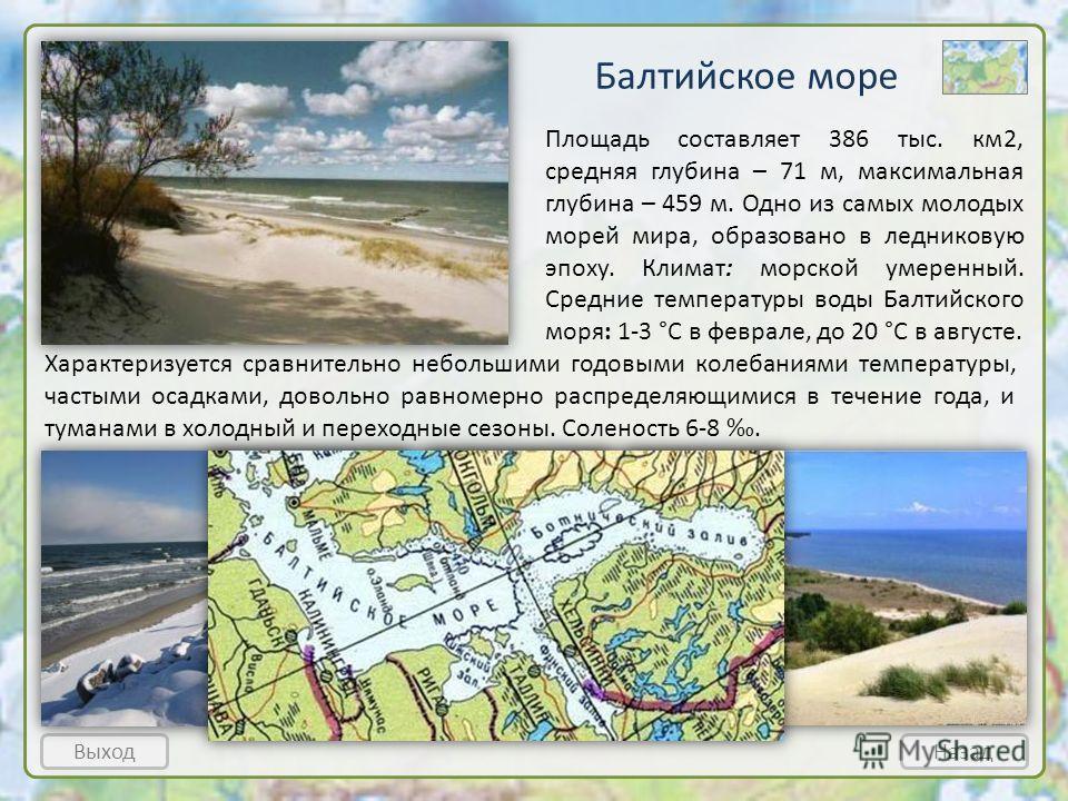 Балтийское море ВыходНазад Площадь составляет 386 тыс. км2, средняя глубина – 71 м, максимальная глубина – 459 м. Одно из самых молодых морей мира, образовано в ледниковую эпоху. Климат: морской умеренный. Средние температуры воды Балтийского моря: 1