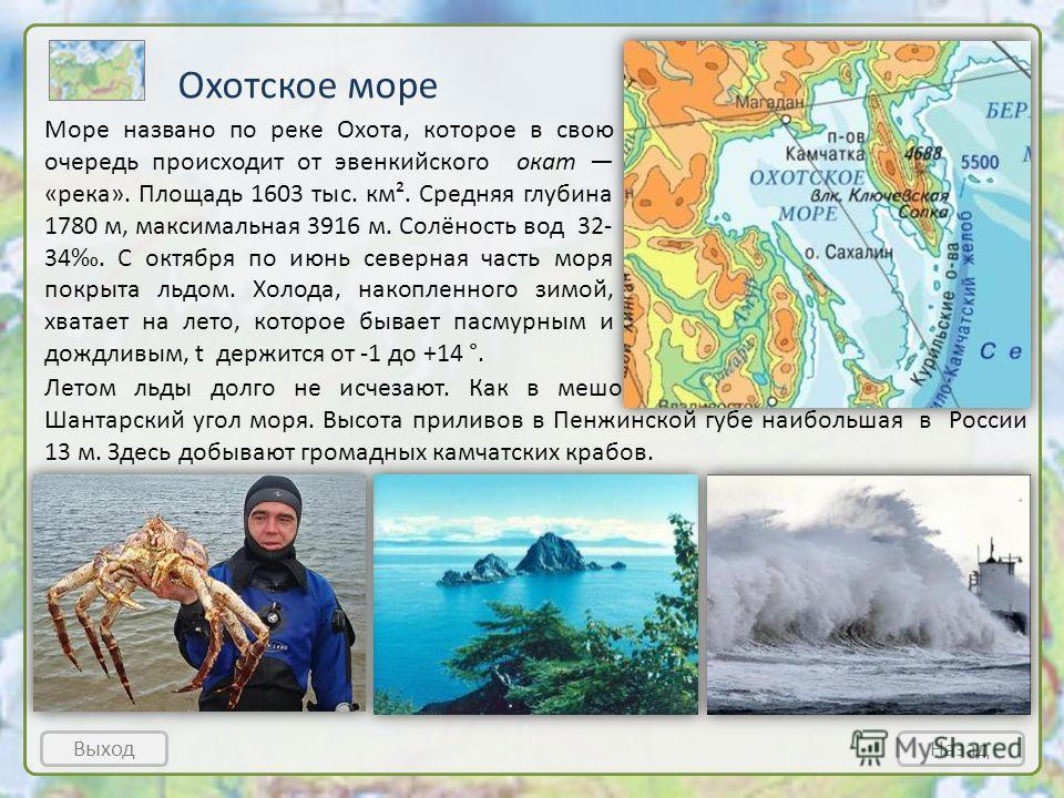 Охотское море ВыходНазад Море названо по реке Охота, которое в свою очередь происходит от эвенкийского окат «река». Площадь 1603 тыс. км². Средняя глубина 1780 м, максимальная 3916 м. Солёность вод 32- 34. С октября по июнь северная часть моря покрыт