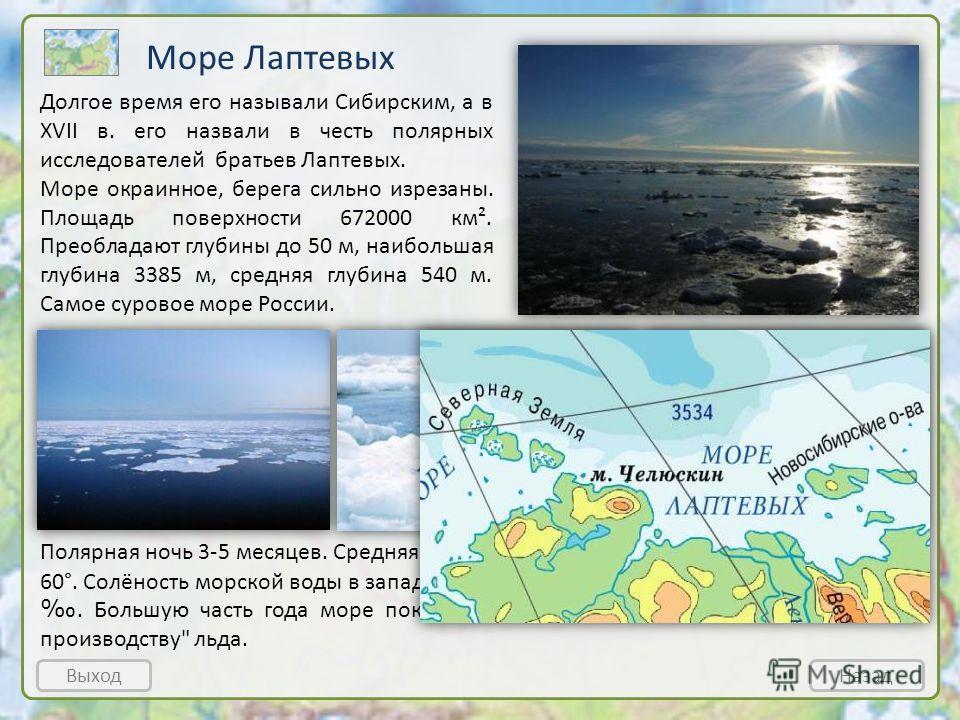 Море Лаптевых Полярная ночь 3-5 месяцев. Средняя t° воздуха в январе около -30 °, а у берегов до - 60°. Солёность морской воды в западной части моря составляет 28, на юге до 15. Большую часть года море покрыто льдом. Его считают главным