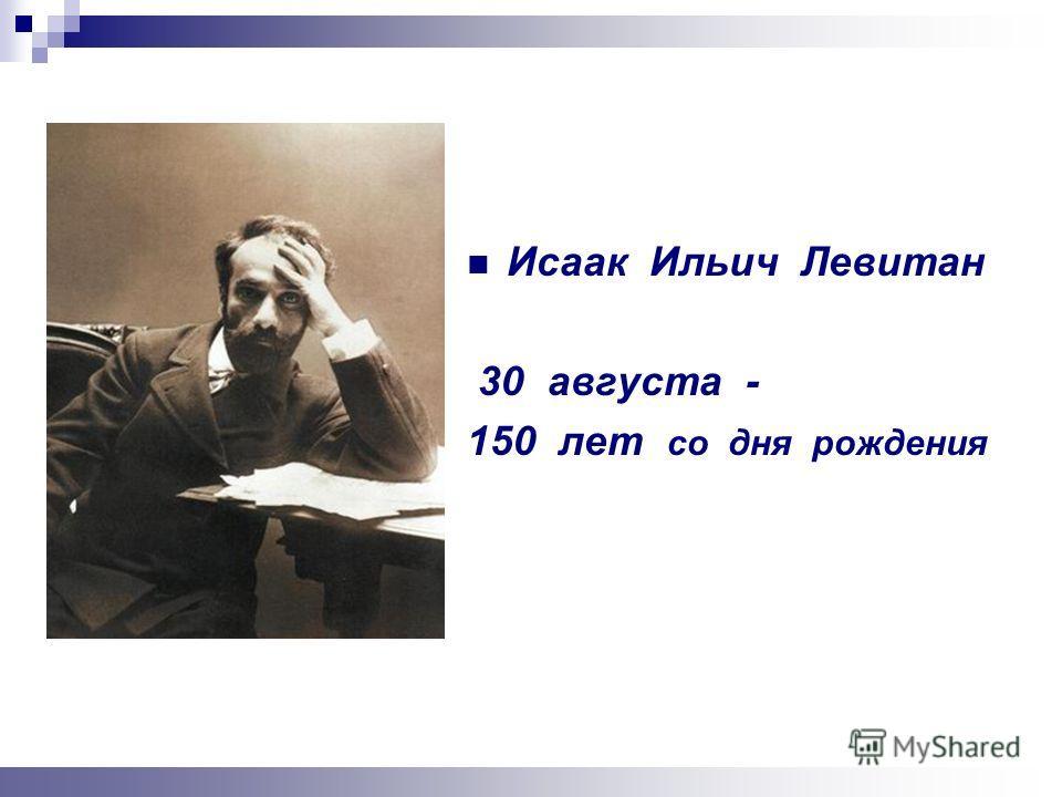 Исаак Ильич Левитан 30 августа - 150 лет со дня рождения