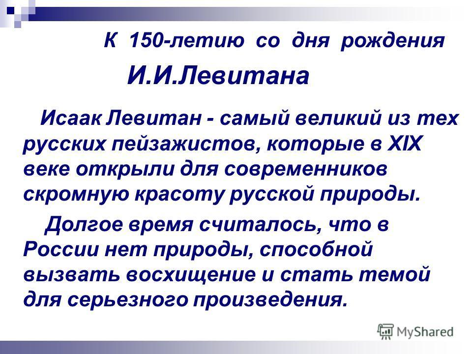 Исаак Левитан - самый великий из тех русских пейзажистов, которые в XIX веке открыли для современников скромную красоту русской природы. Долгое время считалось, что в России нет природы, способной вызвать восхищение и стать темой для серьезного произ