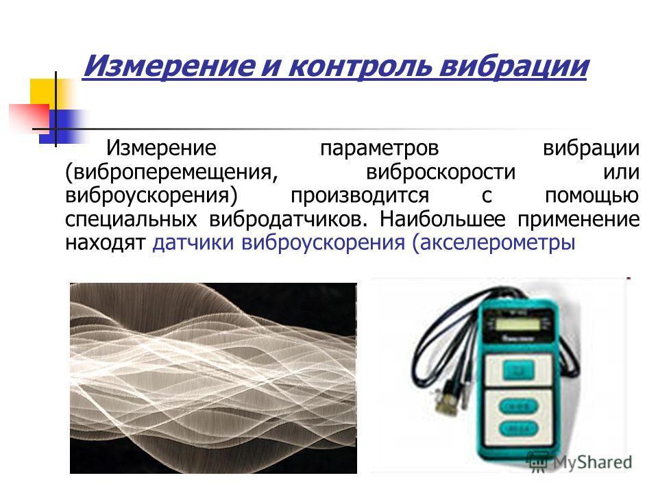 Измерение и контроль вибрации Измерение параметров вибрации (виброперемещения, виброскорости или виброускорения) производится с помощью специальных вибродатчиков. Наибольшее применение находят датчики виброускорения (акселерометры