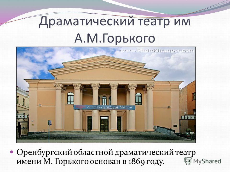 Драматический театр им А.М.Горького Оренбургский областной драматический театр имени М. Горького основан в 1869 году.