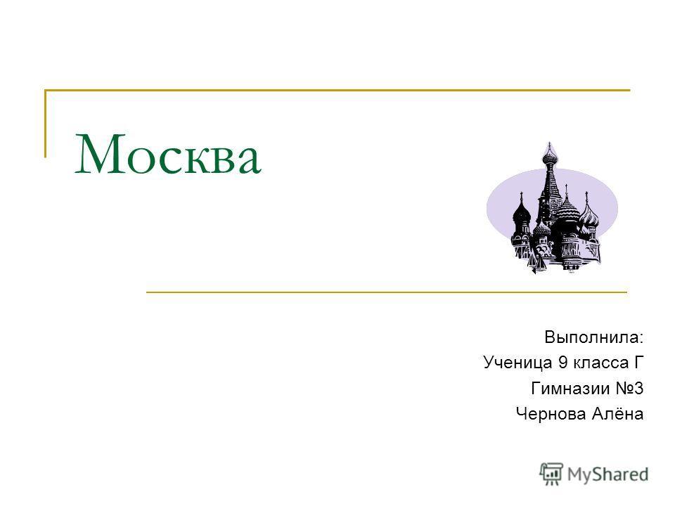 Москва Выполнила: Ученица 9 класса Г Гимназии 3 Чернова Алёна