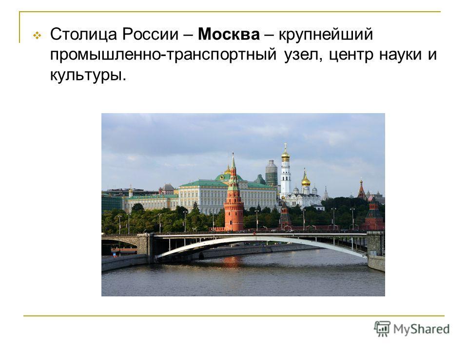 Столица России – Москва – крупнейший промышленно-транспортный узел, центр науки и культуры.