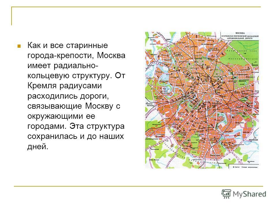Как и все старинные города-крепости, Москва имеет радиально- кольцевую структуру. От Кремля радиусами расходились дороги, связывающие Москву с окружающими ее городами. Эта структура сохранилась и до наших дней.