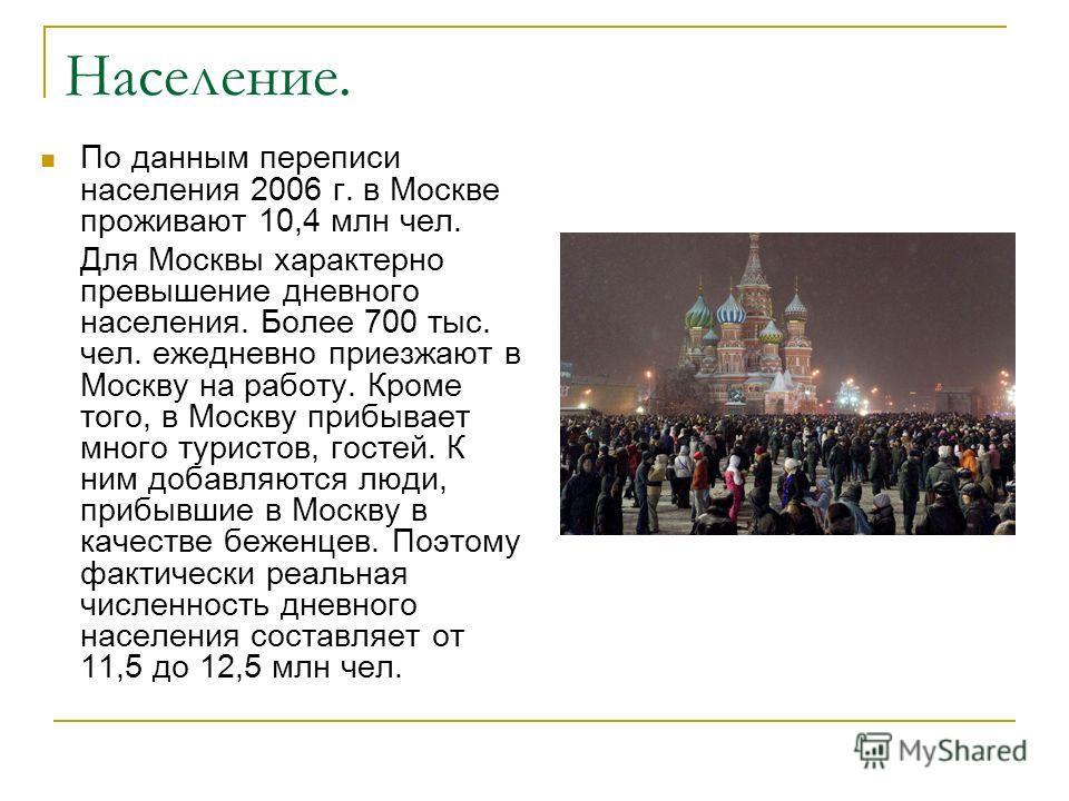 Население. По данным переписи населения 2006 г. в Москве проживают 10,4 млн чел. Для Москвы характерно превышение дневного населения. Более 700 тыс. чел. ежедневно приезжают в Москву на работу. Кроме того, в Москву прибывает много туристов, гостей. К