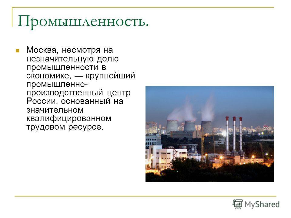 Промышленность. Москва, несмотря на незначительную долю промышленности в экономике, крупнейший промышленно- производственный центр России, основанный на значительном квалифицированном трудовом ресурсе.