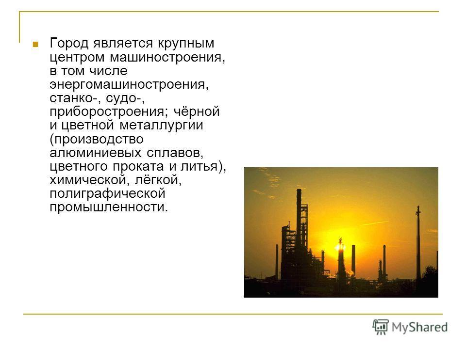 Город является крупным центром машиностроения, в том числе энергомашиностроения, станко-, судо-, приборостроения; чёрной и цветной металлургии (производство алюминиевых сплавов, цветного проката и литья), химической, лёгкой, полиграфической промышлен
