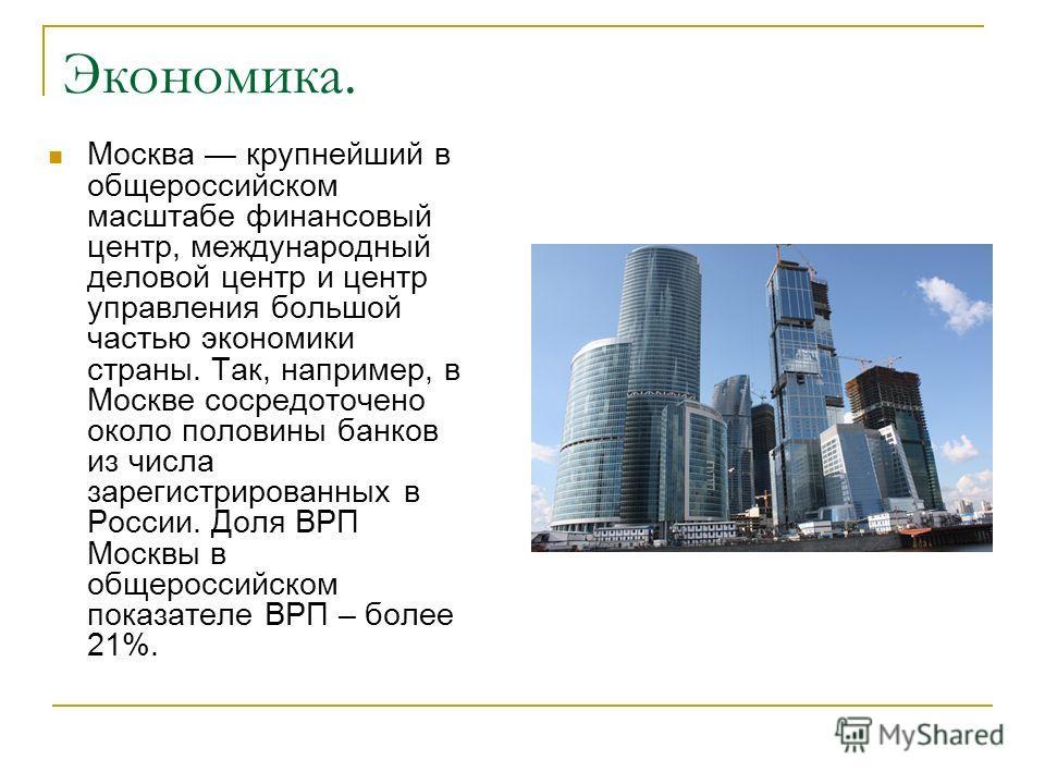 Экономика. Москва крупнейший в общероссийском масштабе финансовый центр, международный деловой центр и центр управления большой частью экономики страны. Так, например, в Москве сосредоточено около половины банков из числа зарегистрированных в России.