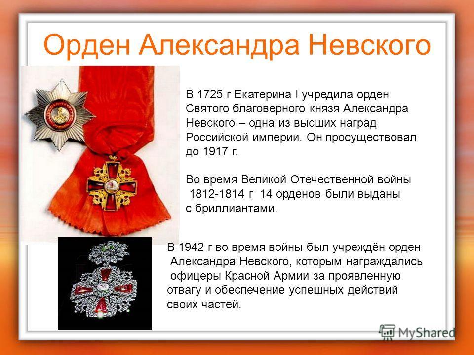 Орден Александра Невского В 1725 г Екатерина I учредила орден Святого благоверного князя Александра Невского – одна из высших наград Российской империи. Он просуществовал до 1917 г. Во время Великой Отечественной войны 1812-1814 г 14 орденов были выд