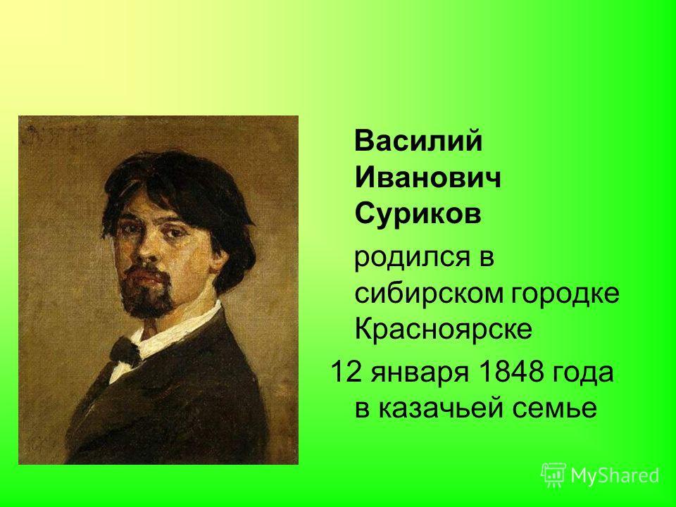 Василий Иванович Суриков родился в сибирском городке Красноярске 12 января 1848 года в казачьей семье