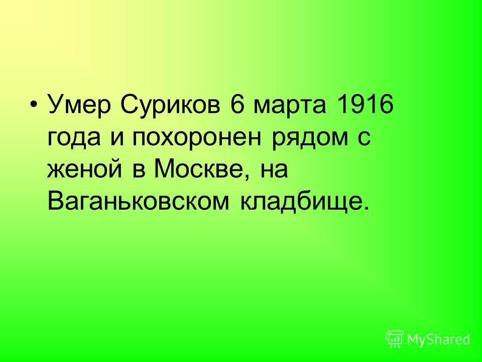 Умер Суриков 6 марта 1916 года и похоронен рядом с женой в Москве, на Ваганьковском кладбище.