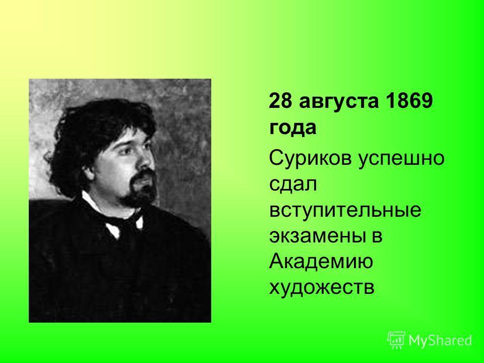 28 августа 1869 года Суриков успешно сдал вступительные экзамены в Академию художеств