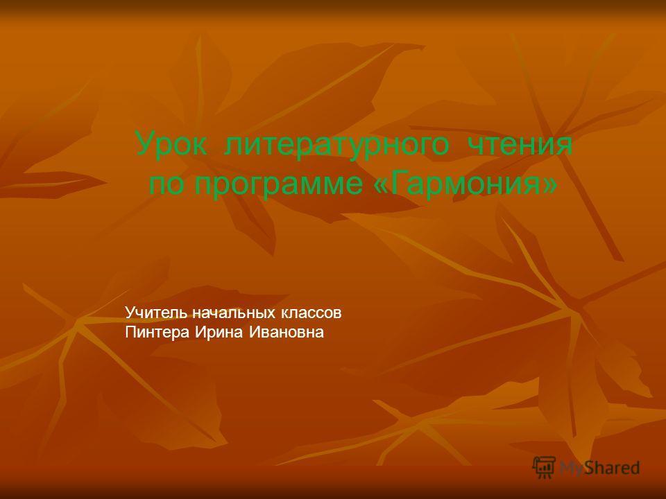 Урок литературного чтения по программе «Гармония» Учитель начальных классов Пинтера Ирина Ивановна