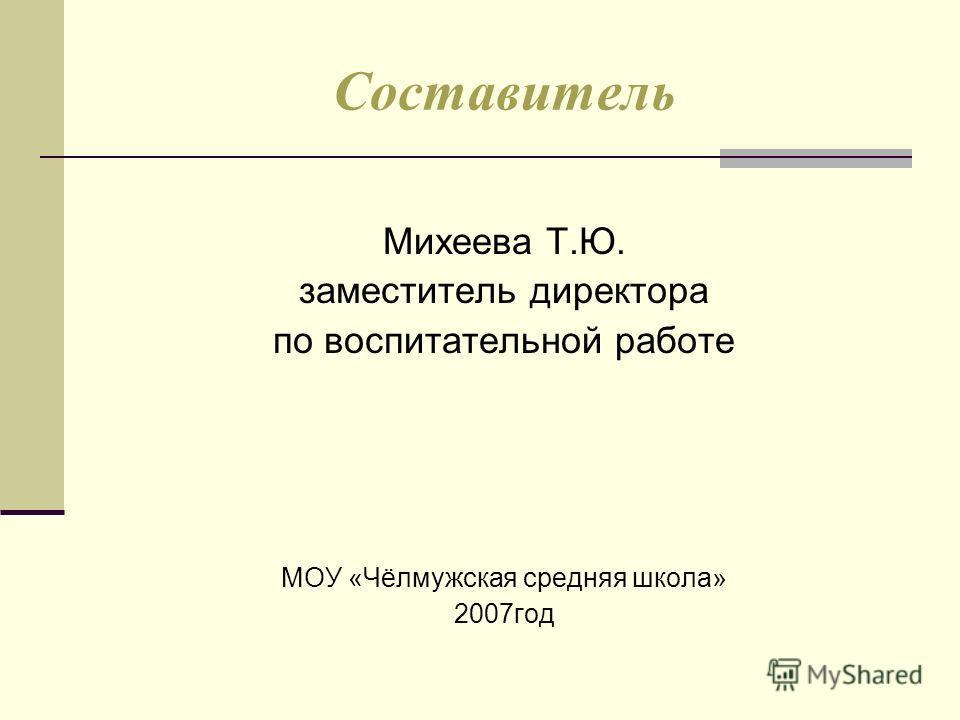 Составитель Михеева Т.Ю. заместитель директора по воспитательной работе МОУ «Чёлмужская средняя школа» 2007год