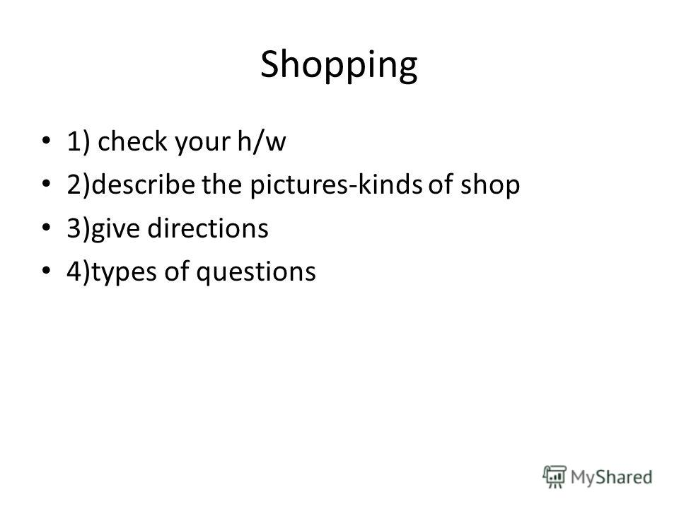 Shopping 1) check your h/w 2)describe the pictures-kinds of shop 3)give directions 4)types of questions