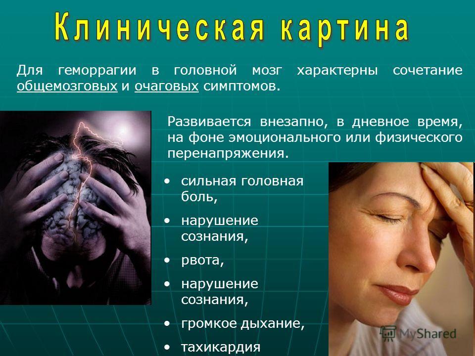 Для геморрагии в головной мозг характерны сочетание общемозговых и очаговых симптомов. Развивается внезапно, в дневное время, на фоне эмоционального или физического перенапряжения. сильная головная боль, нарушение сознания, рвота, нарушение сознания,