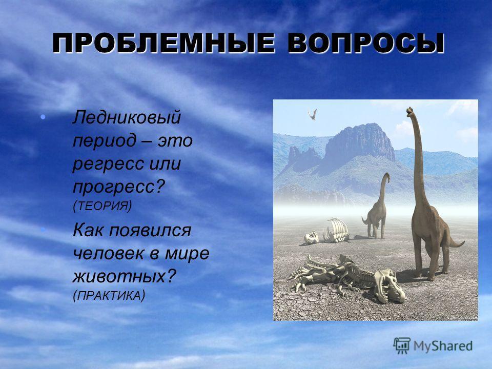ПРОБЛЕМНЫЕ ВОПРОСЫ Ледниковый период – это регресс или прогресс? ( ТЕОРИЯ ) Как появился человек в мире животных? ( ПРАКТИКА )