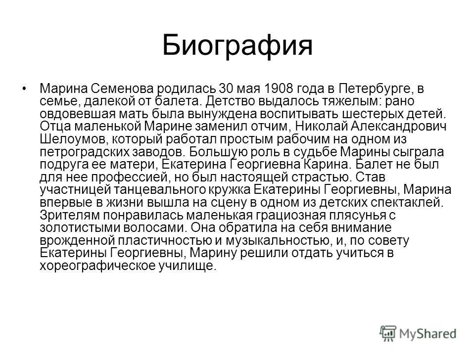 Биография Марина Семенова родилась 30 мая 1908 года в Петербурге, в семье, далекой от балета. Детство выдалось тяжелым: рано овдовевшая мать была вынуждена воспитывать шестерых детей. Отца маленькой Марине заменил отчим, Николай Александрович Шелоумо