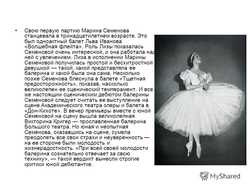 Свою первую партию Марина Семенова станцевала в тринадцатилетнем возрасте. Это был одноактный балет Льва Иванова «Волшебная флейта». Роль Лизы показалась Семеновой очень интересной, и она работала над ней с увлечением. Лиза в исполнении Марины Семено
