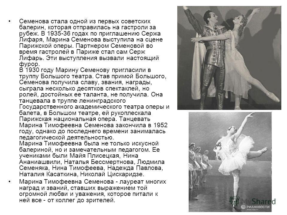 Семенова стала одной из первых советских балерин, которая отправилась на гастроли за рубеж. В 1935-36 годах по приглашению Сержа Лифаря, Марина Семенова выступила на сцене Парижской оперы. Партнером Семеновой во время гастролей в Париже стал сам Серж