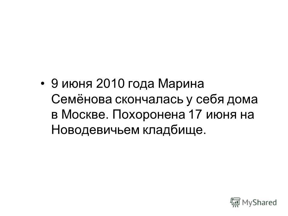 9 июня 2010 года Марина Семёнова скончалась у себя дома в Москве. Похоронена 17 июня на Новодевичьем кладбище.