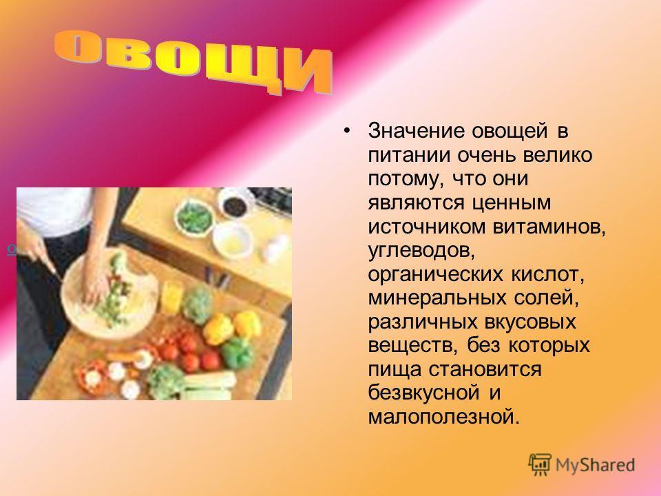 Значение овощей в питании очень велико потому, что они являются ценным источником витаминов, углеводов, органических кислот, минеральных солей, различных вкусовых веществ, без которых пища становится безвкусной и малополезной. Овощи