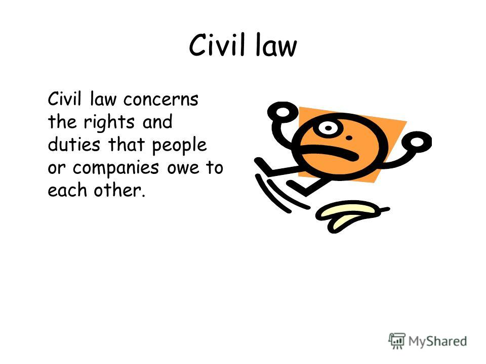 Civil law Civil law concerns the rights and duties that people or companies owe to each other.
