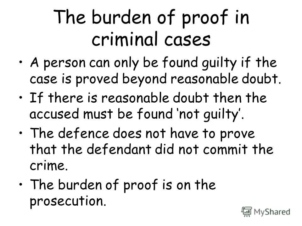 The burden of proof in criminal cases A person can only be found guilty if the case is proved beyond reasonable doubt. If there is reasonable doubt then the accused must be found not guilty. The defence does not have to prove that the defendant did n
