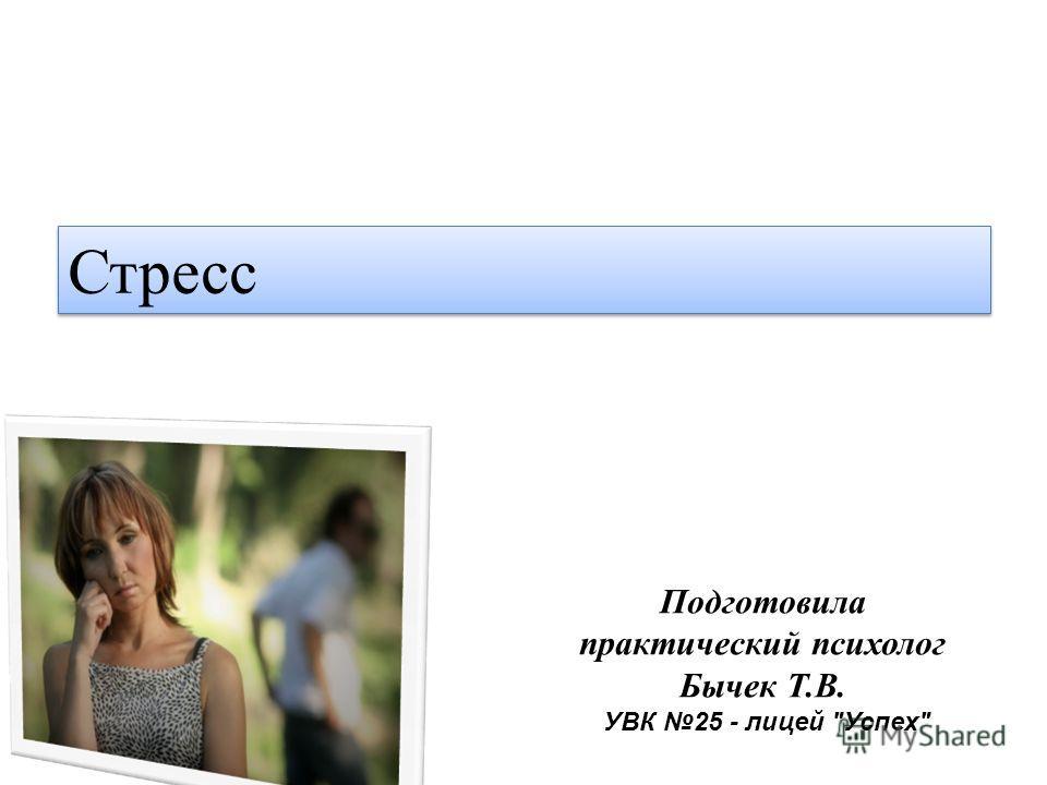 Стресс Подготовила практический психолог Бычек Т.В. УВК 25 - лицей Успех