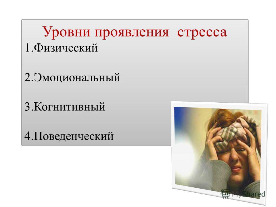 Уровни проявления стресса 1.Физический 2.Эмоциональный 3.Когнитивный 4.Поведенческий Уровни проявления стресса 1.Физический 2.Эмоциональный 3.Когнитивный 4.Поведенческий
