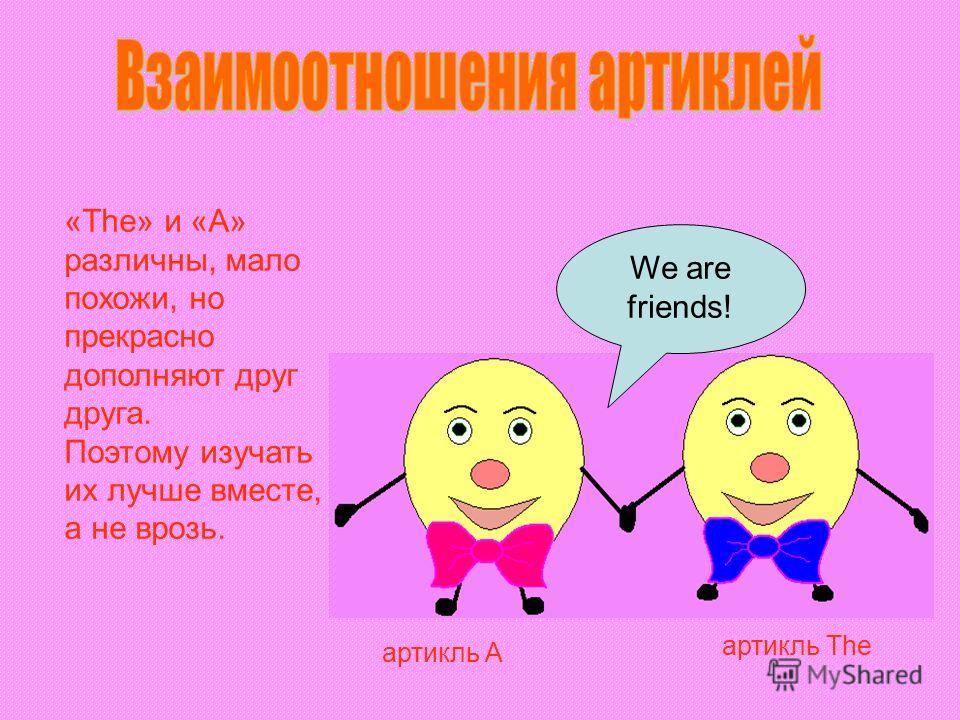 «The» и «А» различны, мало похожи, но прекрасно дополняют друг друга. Поэтому изучать их лучше вместе, а не врозь. We are friends! артикль A артикль The