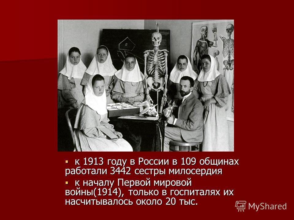 к 1913 году в России в 109 общинах работали 3442 сестры милосердия к 1913 году в России в 109 общинах работали 3442 сестры милосердия к началу Первой мировой войны(1914), только в госпиталях их насчитывалось около 20 тыс. к началу Первой мировой войн