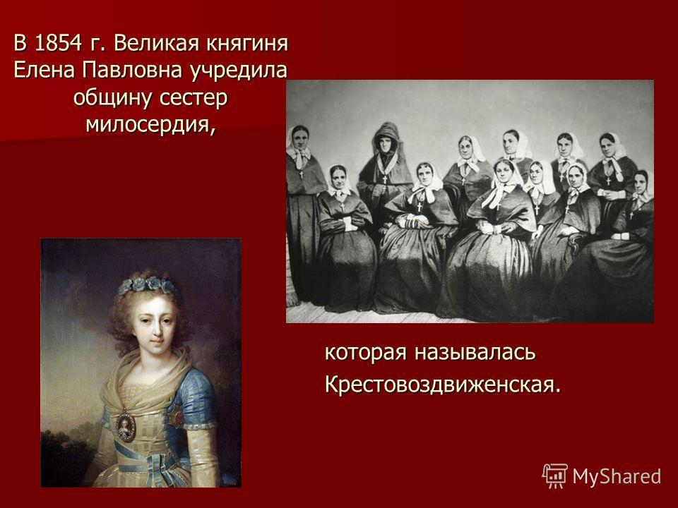 В 1854 г. Великая княгиня Елена Павловна учредила общину сестер милосердия, которая называлась Крестовоздвиженская.