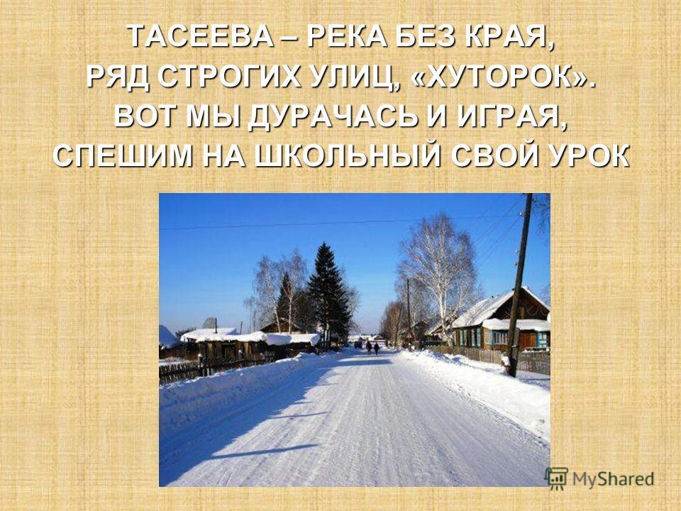 ТАСЕЕВА – РЕКА БЕЗ КРАЯ, РЯД СТРОГИХ УЛИЦ, «ХУТОРОК». ВОТ МЫ ДУРАЧАСЬ И ИГРАЯ, СПЕШИМ НА ШКОЛЬНЫЙ СВОЙ УРОК