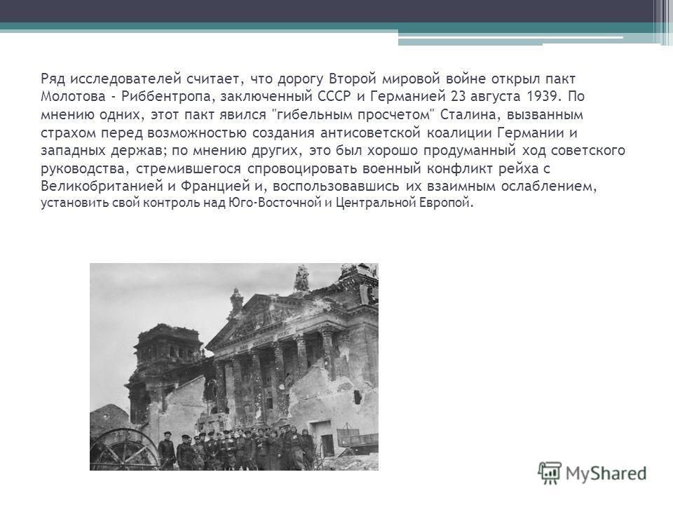 Ряд исследователей считает, что дорогу Второй мировой войне открыл пакт Молотова - Риббентропа, заключенный СССР и Германией 23 августа 1939. По мнению одних, этот пакт явился
