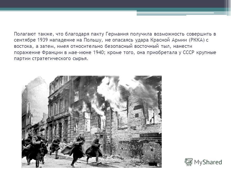 Полагают также, что благодаря пакту Германия получила возможность совершить в сентябре 1939 нападение на Польшу, не опасаясь удара Красной Армии (РККА) с востока, а затем, имея относительно безопасный восточный тыл, нанести поражение Франции в мае-ию