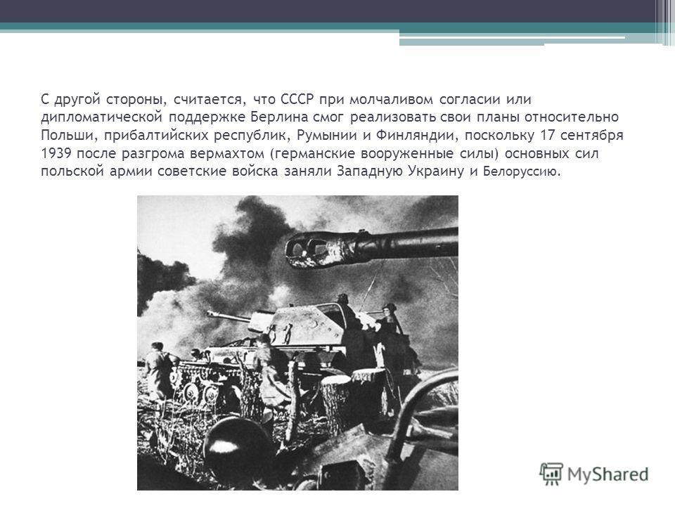 С другой стороны, считается, что СССР при молчаливом согласии или дипломатической поддержке Берлина смог реализовать свои планы относительно Польши, прибалтийских республик, Румынии и Финляндии, поскольку 17 сентября 1939 после разгрома вермахтом (ге