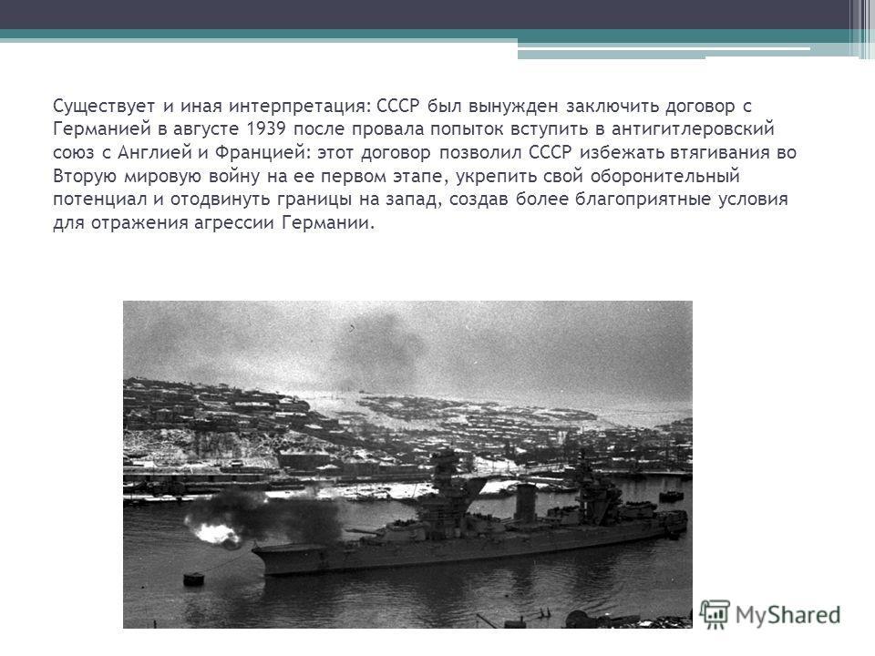 Существует и иная интерпретация: СССР был вынужден заключить договор с Германией в августе 1939 после провала попыток вступить в антигитлеровский союз с Англией и Францией: этот договор позволил СССР избежать втягивания во Вторую мировую войну на ее