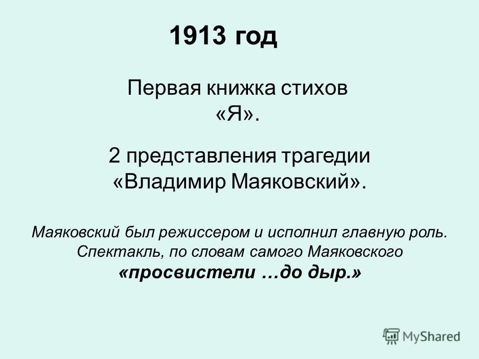 1913 год 2 представления трагедии «Владимир Маяковский». Маяковский был режиссером и исполнил главную роль. Спектакль, по словам самого Маяковского «просвистели …до дыр.» Первая книжка стихов «Я».